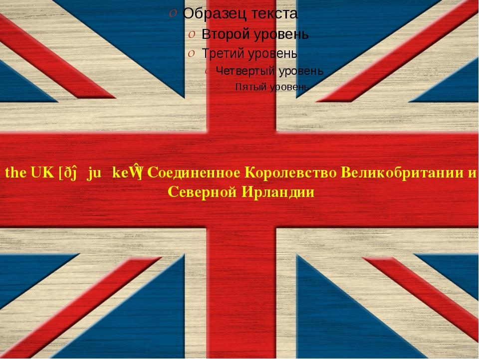 the UK[ðəˌjuːˈkeɪ] Соединенное КоролевствоВеликобритании и Северной Ирландии