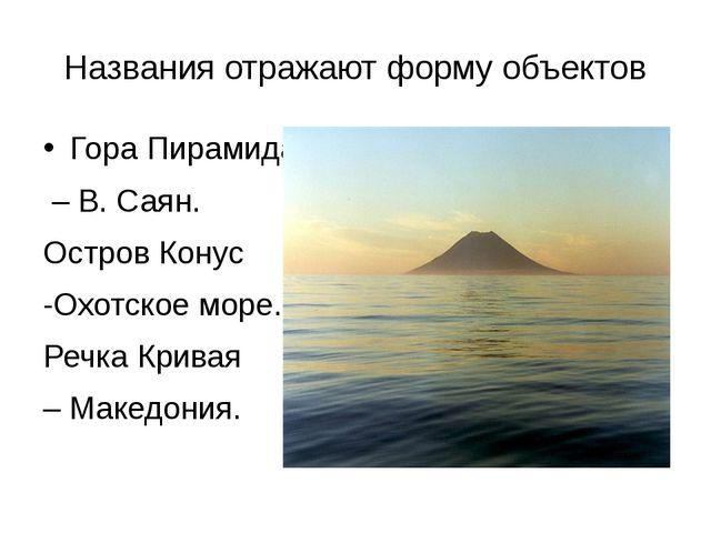Названия отражают форму объектов Гора Пирамида – В. Саян. Остров Конус -Охотс...