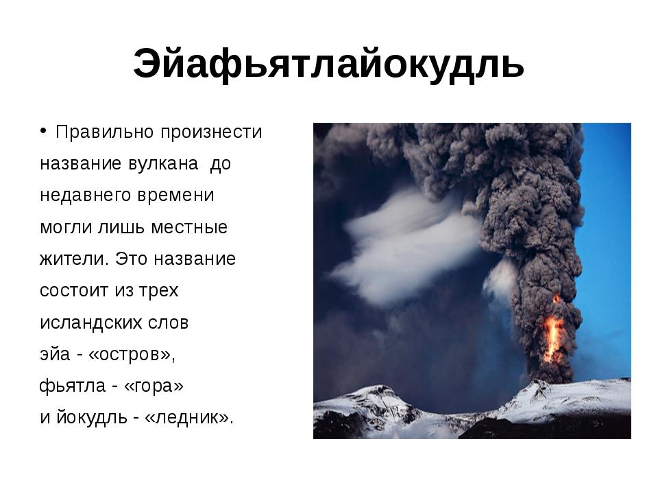 Эйафьятлайокудль Правильно произнести название вулкана до недавнего времени м...