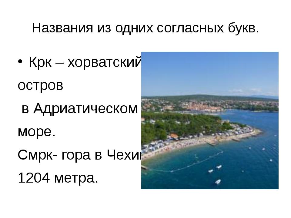 Названия из одних согласных букв. Крк – хорватский остров в Адриатическом мор...