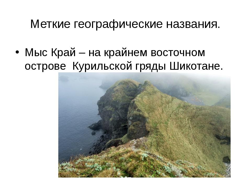 Меткие географические названия. Мыс Край – на крайнем восточном острове Курил...