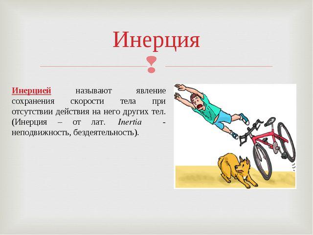 Инерция Инерцией называют явление сохранения скорости тела при отсутствии дей...