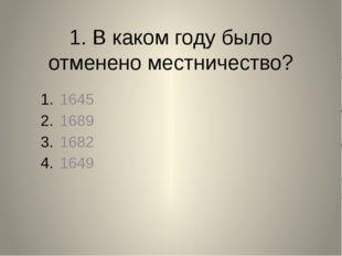 1. В каком году было отменено местничество? 1645 1689 1682 1649