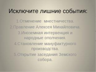 Исключите лишние события: 1.Отменение мнестничества. 2.Правление Алексея Миха