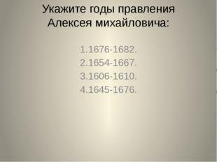 Укажите годы правления Алексея михайловича: 1.1676-1682. 2.1654-1667. 3.1606-