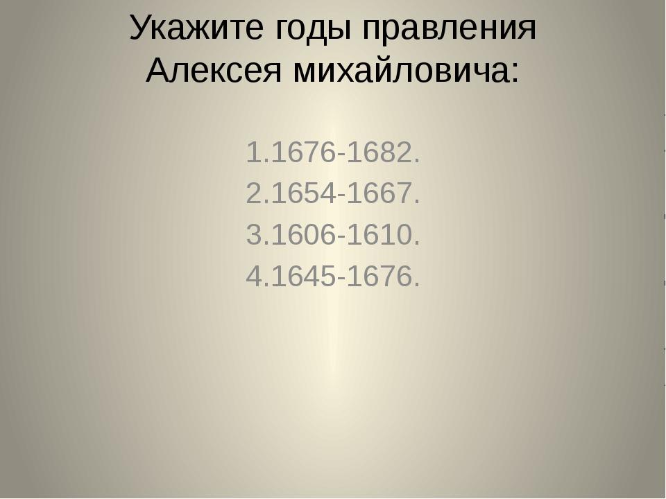 Укажите годы правления Алексея михайловича: 1.1676-1682. 2.1654-1667. 3.1606-...