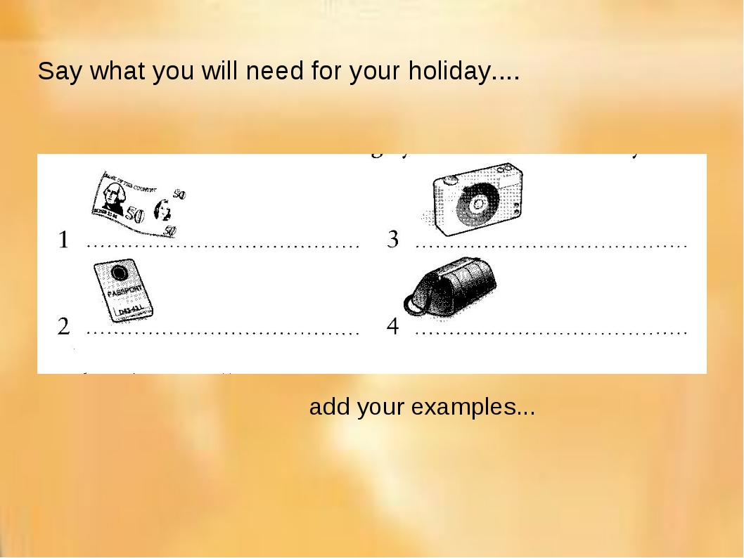 Say what you will need for your holiday.... add your examples...