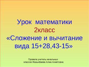 Урок математики 2класс «Сложение и вычитание вида 15+28,43-15» Провела учител