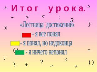 И т о г у р о к а. + – = > < ( ) х ? : } + ? < } ( ) + : – =