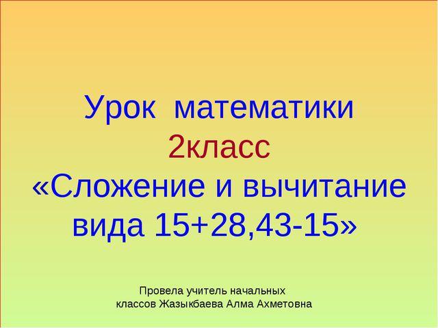Урок математики 2класс «Сложение и вычитание вида 15+28,43-15» Провела учител...