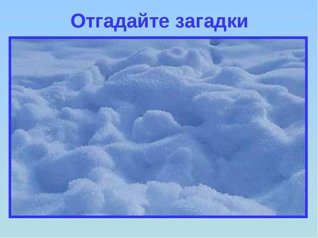 Отгадайте загадки Лежало одеяло мягкое, белое, землю грело. Ветер подул, одея...