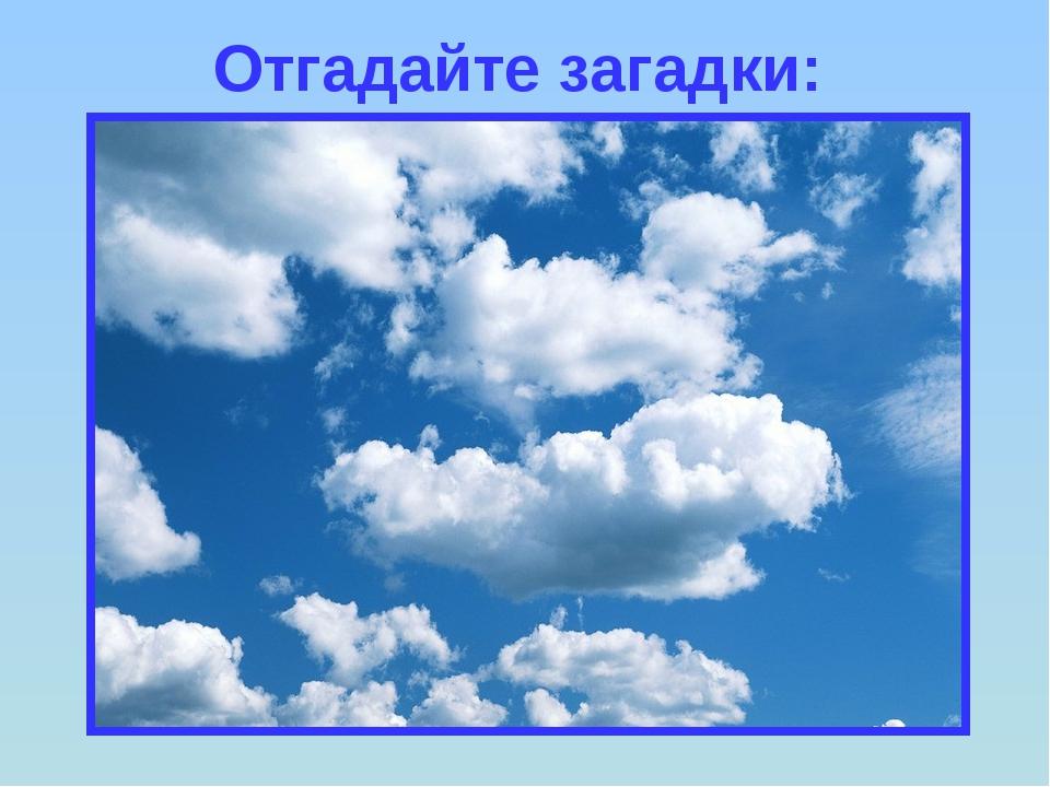 Отгадайте загадки: Без крыльев летят, Без ног бегут, Без паруса плывут.