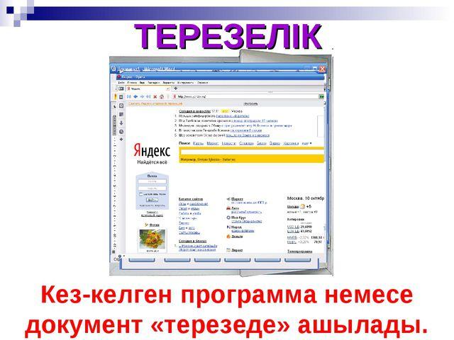 ТЕРЕЗЕЛІК Кез-келген программа немесе документ «терезеде» ашылады.