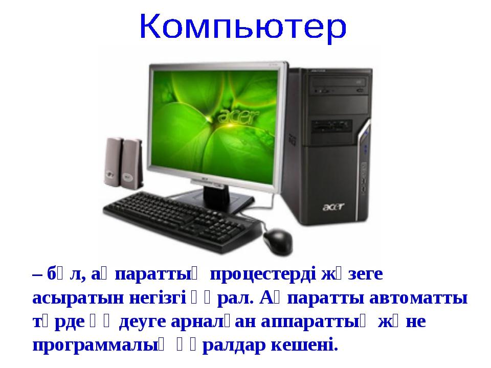 – бұл, ақпараттық процестерді жүзеге асыратын негізгі құрал. Ақпаратты автома...