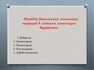 Порядок выполнения логических операций в сложном логическом выражении 1.Инвер