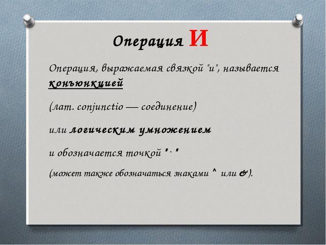 """Операция И  Операция, выражаемая связкой """"и"""", называется конъюнкцией (лат...."""