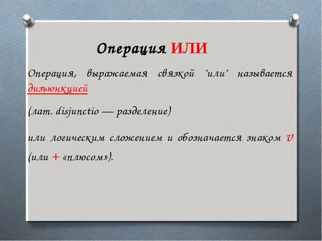 """Операция ИЛИ  Операция, выражаемая связкой """"или"""" называется дизъюнкцией (ла..."""