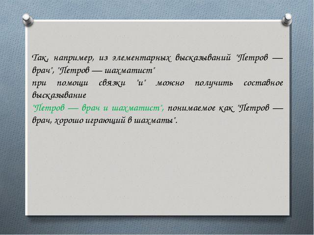 """Так, например, из элементарных высказываний """"Петров — врач"""", """"Петров — шахмат..."""