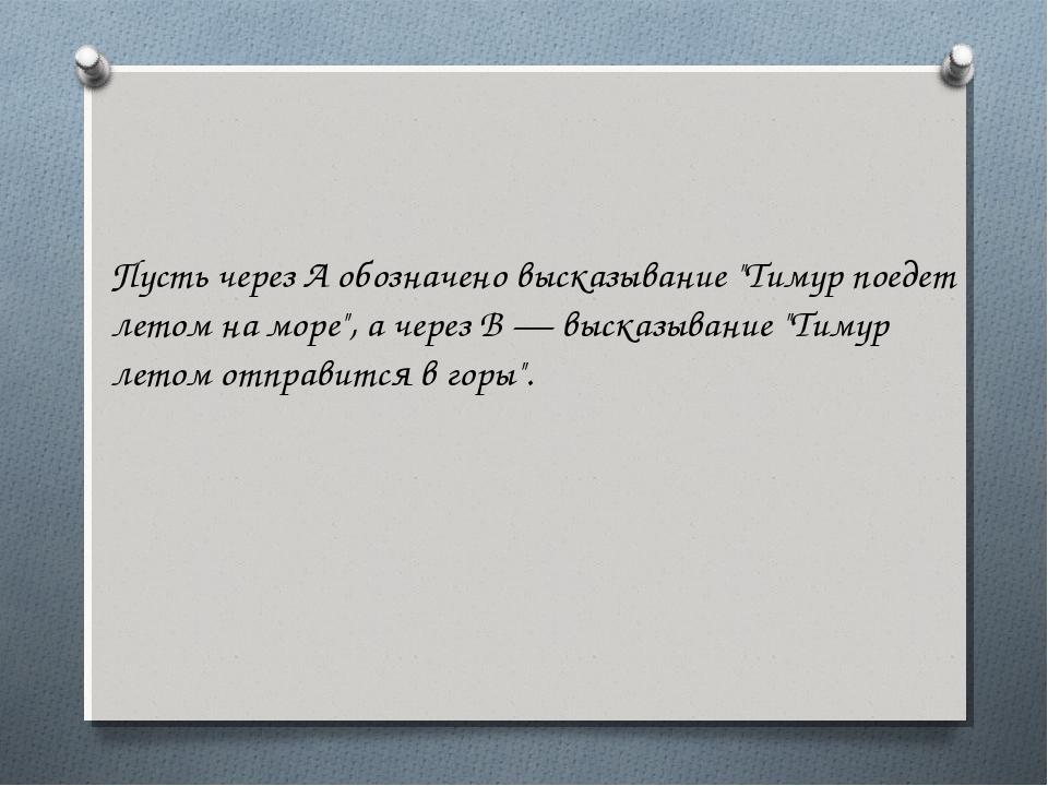 """Пусть через А обозначено высказывание """"Тимур поедет летом на море"""", а через В..."""
