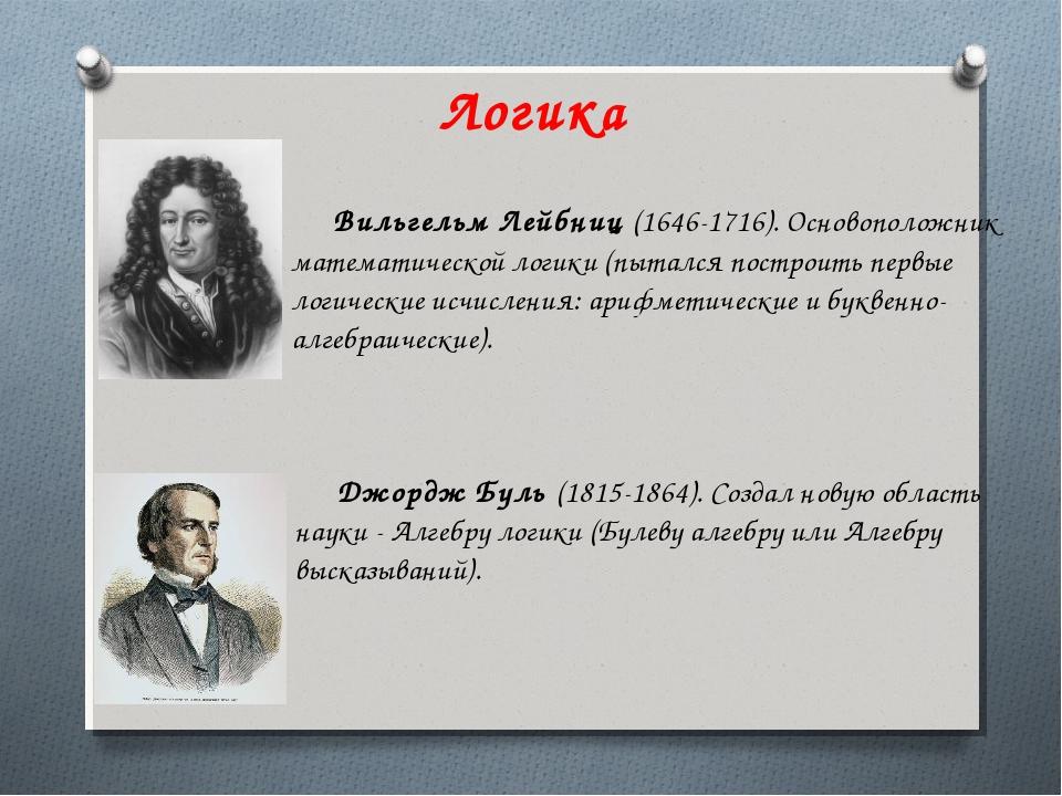 Логика Джордж Буль (1815-1864). Создал новую область науки - Алгебру логики (...