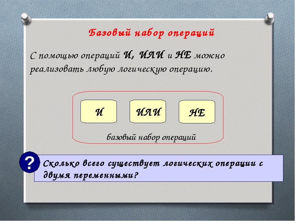 Базовый набор операций С помощью операций И, ИЛИ и НЕ можно реализовать любую...
