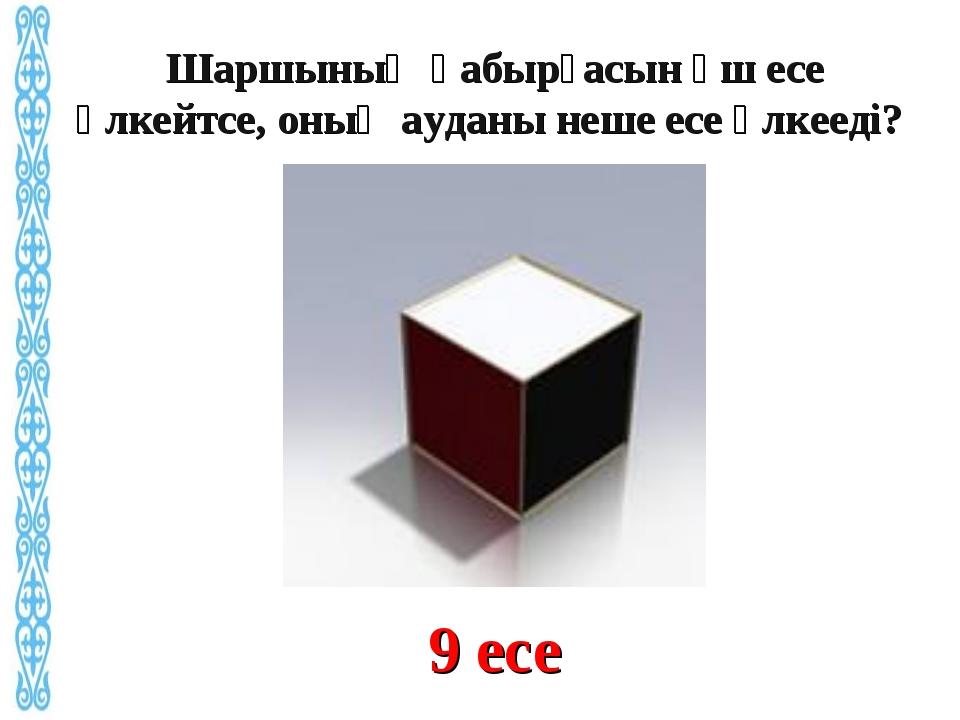 9 есе Шаршының қабырғасын үш есе үлкейтсе, оның ауданы неше есе үлкееді?