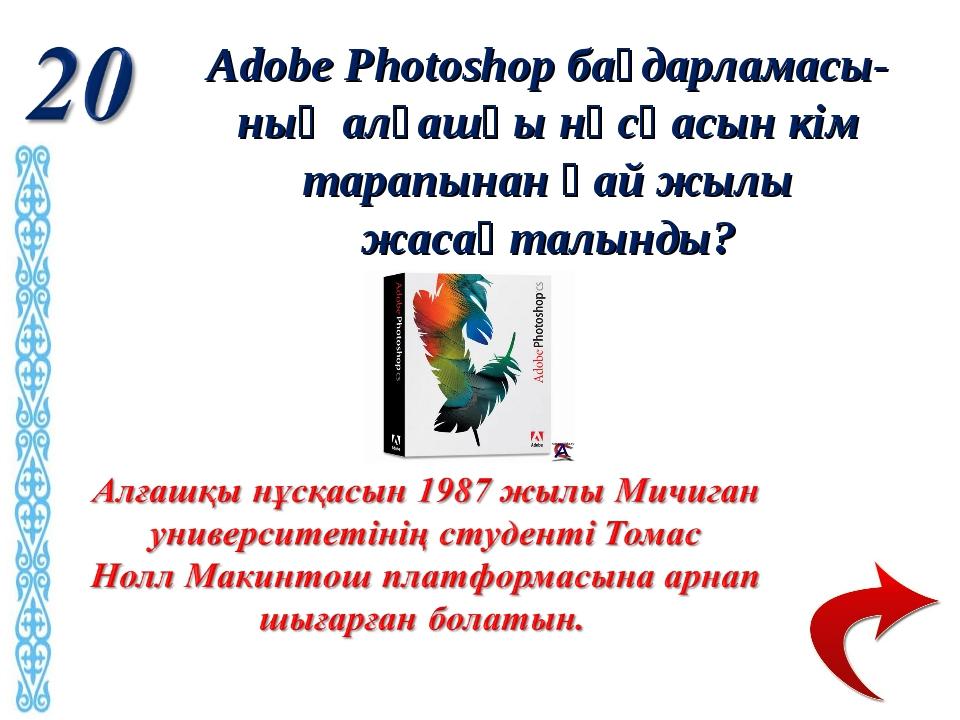Adobe Photoshop бағдарламасы-ның алғашқы нұсқасын кім тарапынан қай жылы жаса...