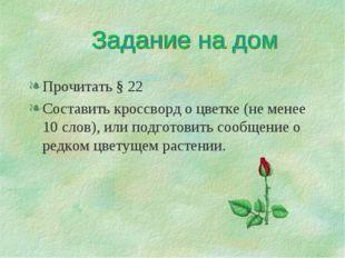 Прочитать § 22 Составить кроссворд о цветке (не менее 10 слов), или подготови