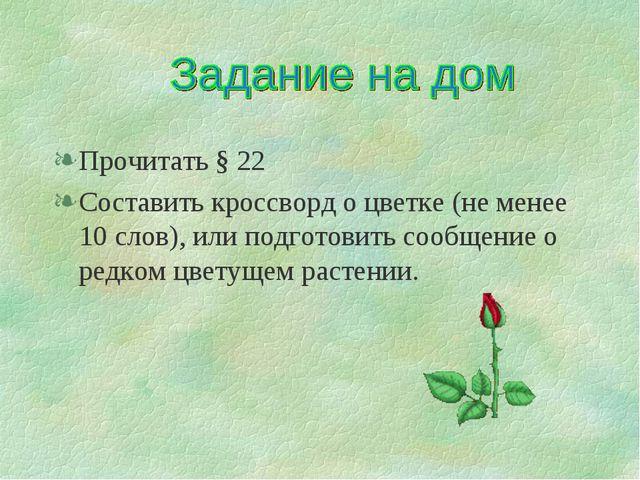 Прочитать § 22 Составить кроссворд о цветке (не менее 10 слов), или подготови...