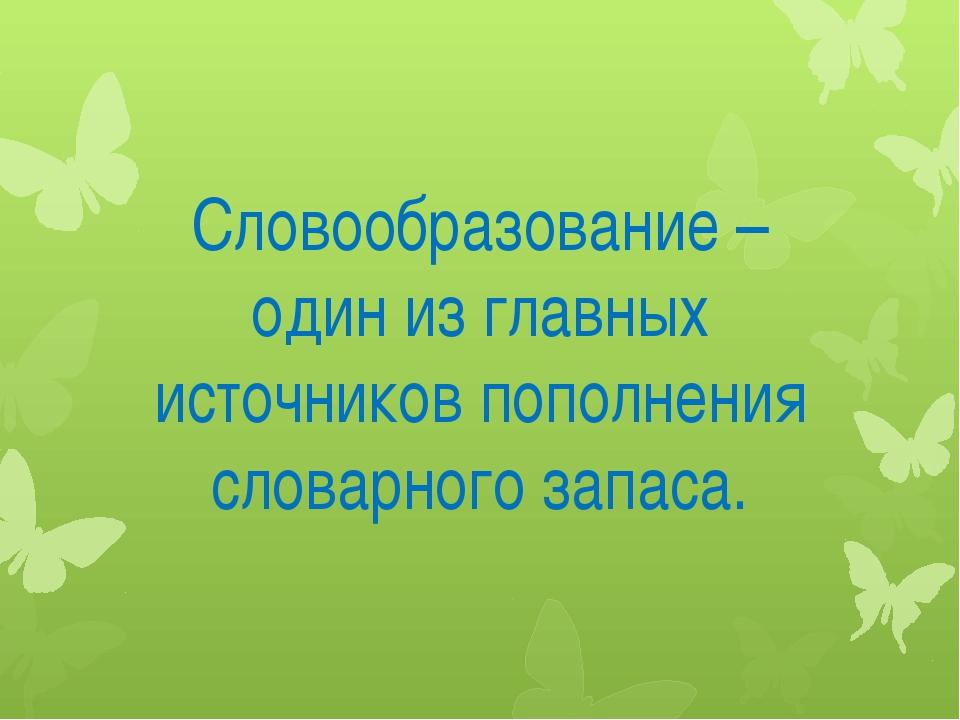 Словообразование – один из главных источников пополнения словарного запаса.