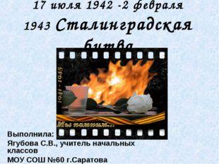 17 июля 1942 -2 февраля 1943 Сталинградская битва Выполнила: Ягубова С.В., уч