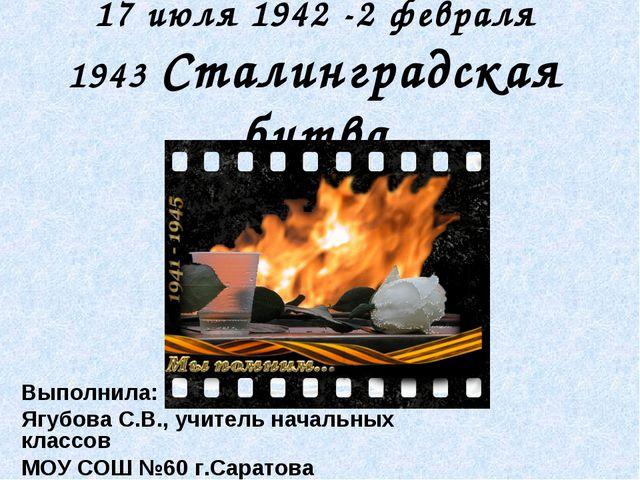 17 июля 1942 -2 февраля 1943 Сталинградская битва Выполнила: Ягубова С.В., уч...