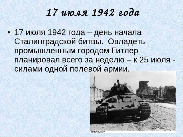17 июля 1942 года 17 июля 1942 года – день начала Сталинградской битвы. Овлад...