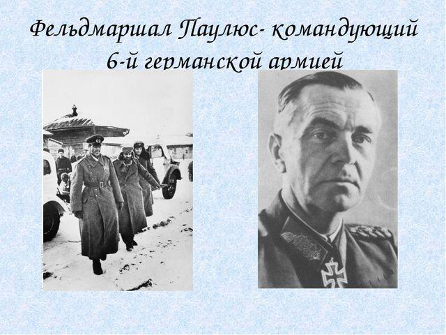 Фельдмаршал Паулюс- командующий 6-й германской армией