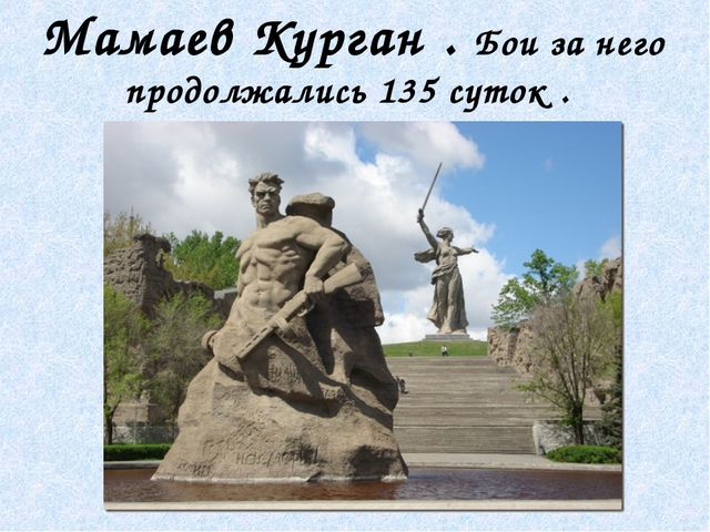 Мамаев Курган . Бои за него продолжались 135 суток .