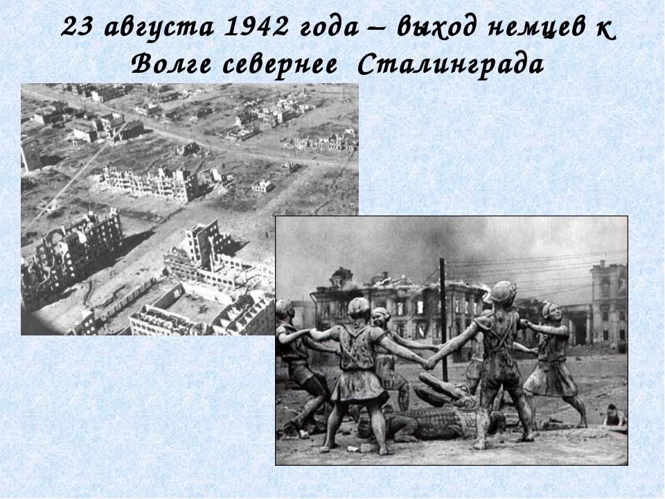 23 августа 1942 года – выход немцев к Волге севернее Сталинграда