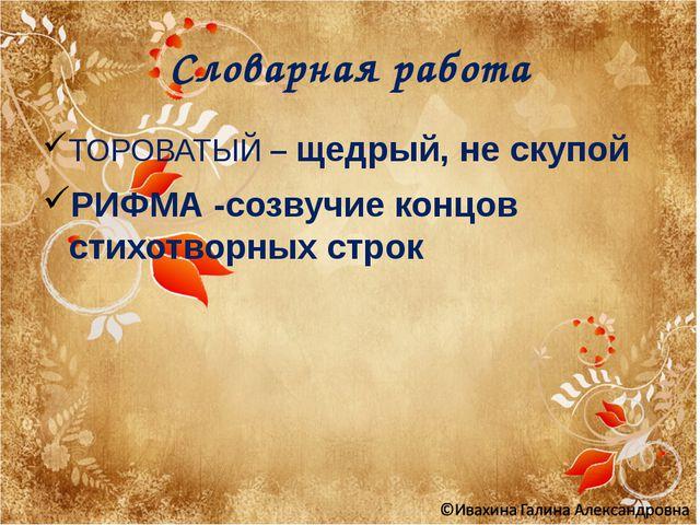 Словарная работа ТОРОВАТЫЙ – щедрый, не скупой РИФМА -созвучие концов стихотв...
