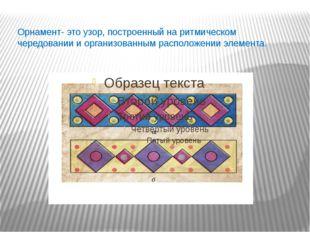 Орнамент- это узор, построенный на ритмическом чередовании и организованным
