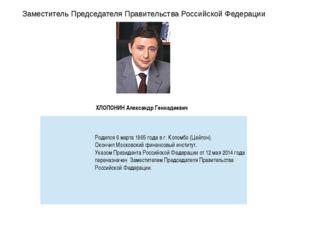 Заместитель Председателя Правительства Российской Федерации ХЛОПОНИН Александ