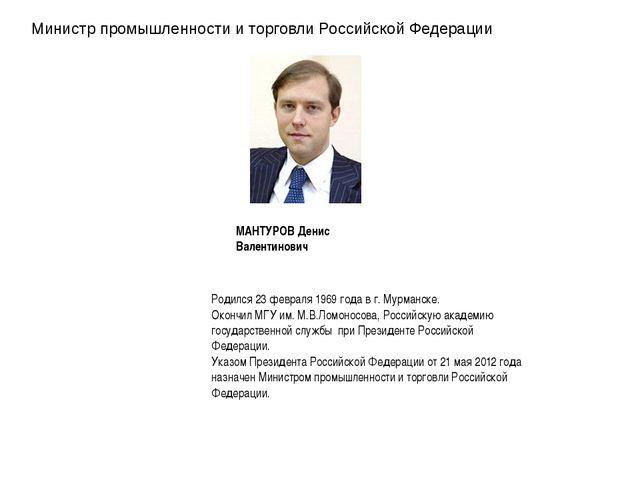 Министр промышленности и торговли Российской Федерации МАНТУРОВ Денис Валенти...