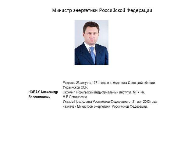 Министр энергетики Российской Федерации  НОВАК Александр Валентинович  Роди...