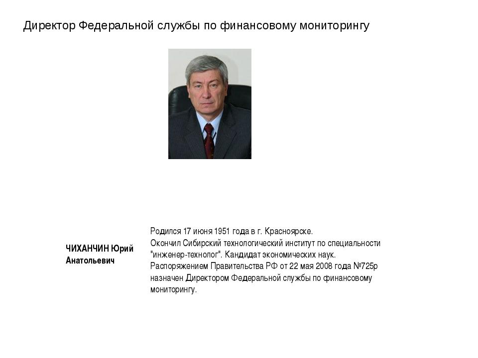 Директор Федеральной службы по финансовому мониторингу ЧИХАНЧИН Юрий Анатолье...