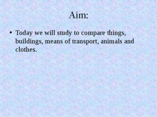 Aim: Today we will study to compare things, buildings, means of transport, an
