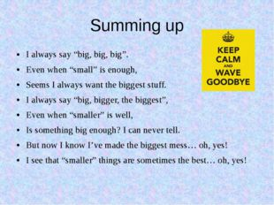 """Summing up I always say """"big, big, big"""". Even when """"small"""" is enough, Seems I"""