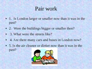 Pair work 1.Is London larger or smaller now than it was in the past? 2.Were
