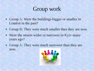 Group work Group A: Were the buildings bigger or smaller in London in the pas