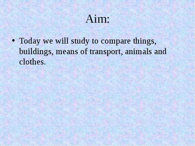 Aim: Today we will study to compare things, buildings, means of transport, an...