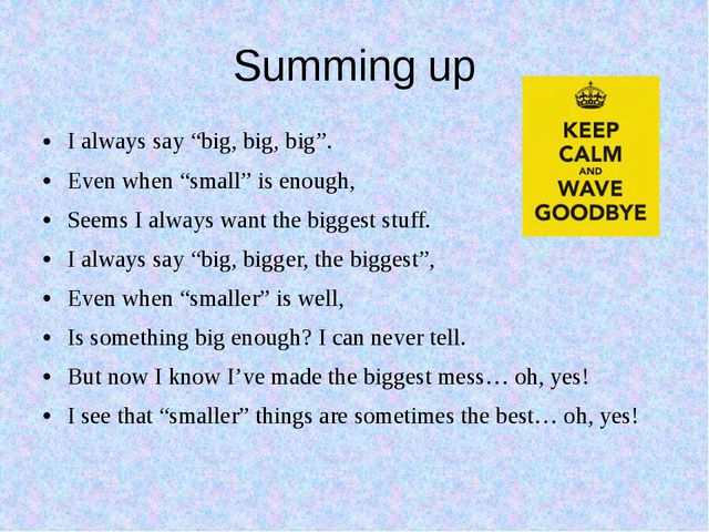 """Summing up I always say """"big, big, big"""". Even when """"small"""" is enough, Seems I..."""