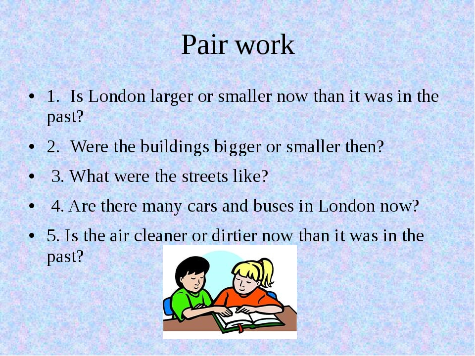 Pair work 1.Is London larger or smaller now than it was in the past? 2.Were...