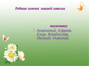 Редкие имена нашей школы мальчики: Анатолий, Ефрем, Егор, Владислав, Леонид,